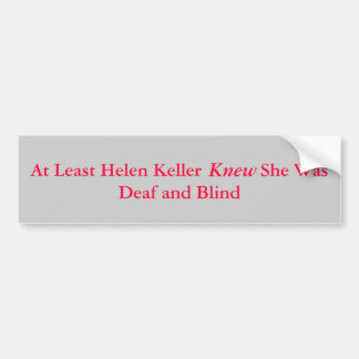 At Least Helen Keller            She Was Deaf a... Bumper Sticker