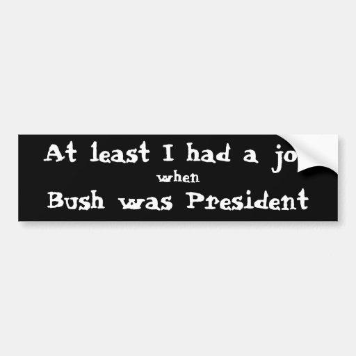At least I had a job when Bush was President. Bumper Sticker