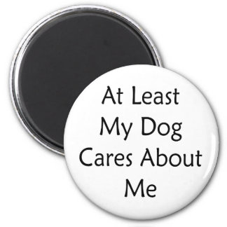 At Least My Dog Cares About Me Magnet
