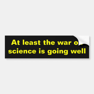 At least the war on science... bumper sticker