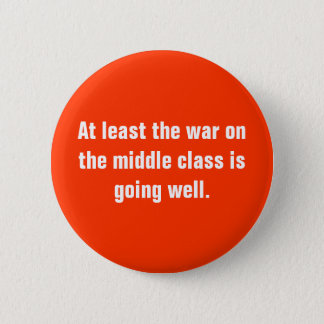 At least the war on the middle class is going w... 6 cm round badge