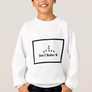 At sea don't bother me sweatshirt
