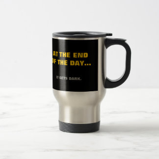 """""""At the end of the day"""" it gets dark! Travel Mug"""