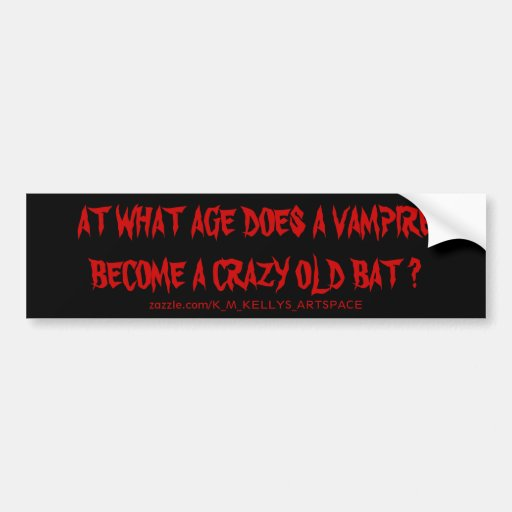 AT WHAT AGE DOES A VAMPIRE BECOME A CRAZY OLD BAT BUMPER STICKERS