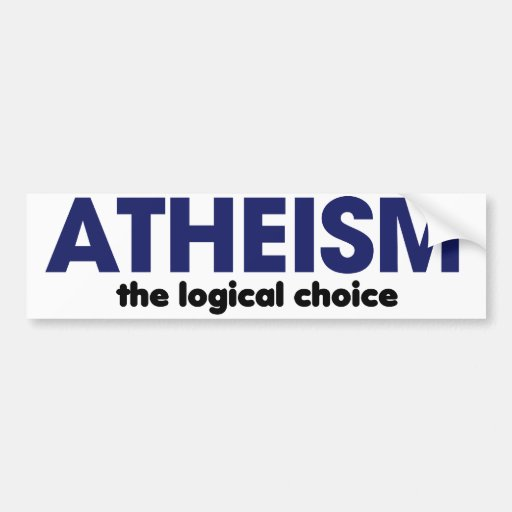 Atheism is the logical choice bumper stickers