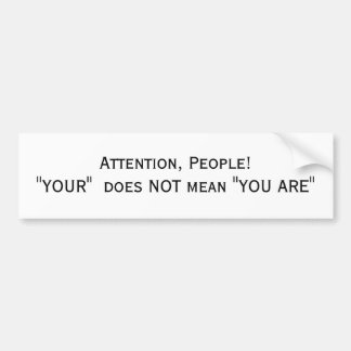 """Attention, People! """"YOUR""""  does NOT mean """"YOU ARE"""" Bumper Sticker"""