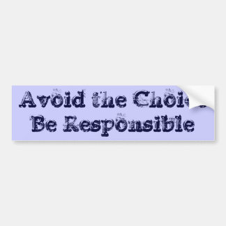 Avoid the Choice - Be Responsible Bumper Sticker