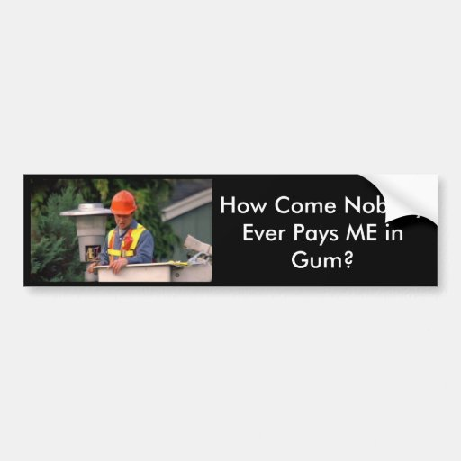 aznguy, How Come Nobody Ever Pays ME in Gum? Bumper Sticker