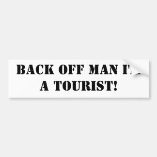 Back off man I'm a tourist! Bumper Sticker