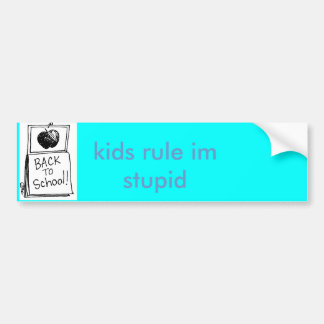 back to school, kids rule im stupid bumper sticker
