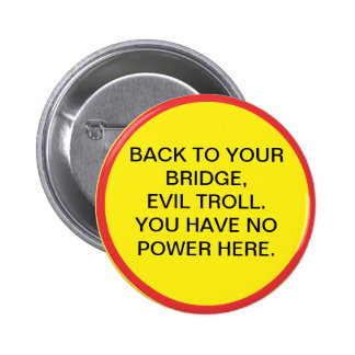 Back to your bridge, evil troll. You have no power 6 Cm Round Badge