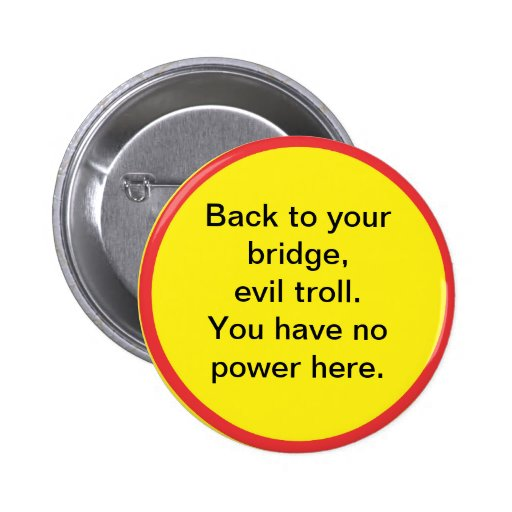Back to your bridge, evil troll. You have no power Button