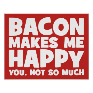 Bacon Makes Me Happy. You, Not So Much. - Funny Poster