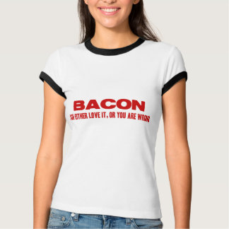 Bacon. You Either Love It Or You Are Wrong T-Shirt