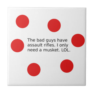 Bad Guys Have Assault Rifles. I Need a Musket. Ceramic Tile