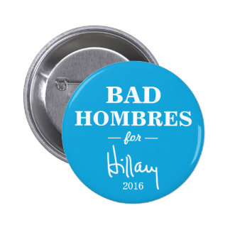 BAD HOMBRES for Hillary Clinton Campaign Button