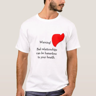 Bad Relationships Can Be Hazardous to Your Health T-Shirt