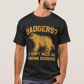 Badgers? we don't need no stinking badgers! T-Shirt