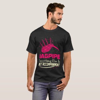 Bagpipe Everything Else Just Accompaniment Tshirt