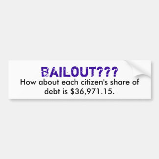 Bailout???, How about each citizen's share of d... Bumper Sticker