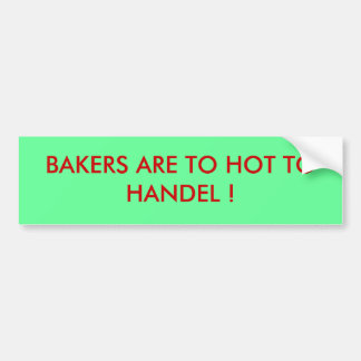 BAKERS ARE TO HOT TO HANDEL ! BUMPER STICKER