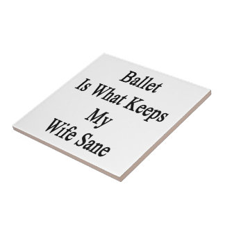 Ballet Is What Keeps My Wife Sane Ceramic Tiles