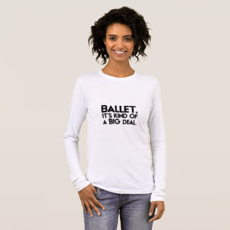 Ballet. It's kind of a big deal. Long Sleeve T-Shirt