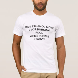 BAN ETHANOL NOW!STOP BURNING FOODWHILE PEOPLE S... T-Shirt