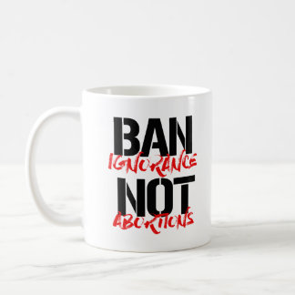 Ban Ignorance Not Abortions --  Coffee Mug