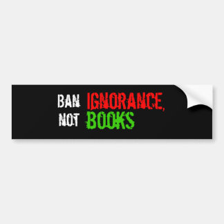 Ban Ignorance, not Books Bumper Sticker