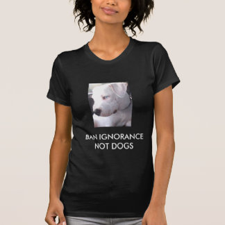 Ban Ignorance not dogs STOP BSL T-Shirt
