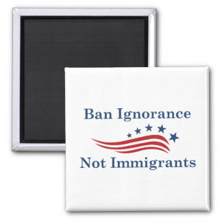 Ban Ignorance Not Immigrants Magnet
