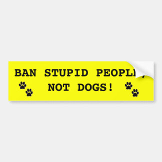 BAN STUPID PEOPLE, NOT DOGS! BUMPER STICKER