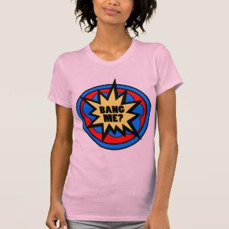 Bang Me? Ladies Tee Shirt