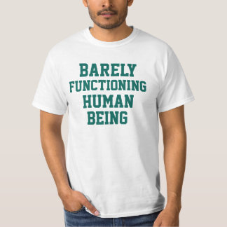 BARELY FUNCTIONING HUMAN BEING T-SHIRTS