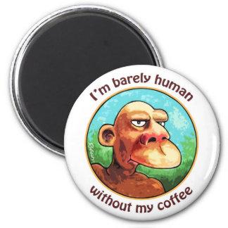 Barely human w/o coffee magnet