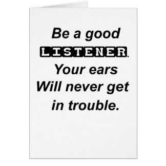be a good listener.your ears will never get in tro card