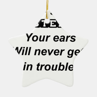 be a good listener.your ears will never get in tro ceramic ornament