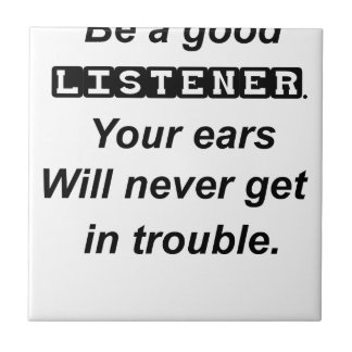 be a good listener.your ears will never get in tro ceramic tile