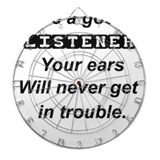 be a good listener.your ears will never get in tro dartboard
