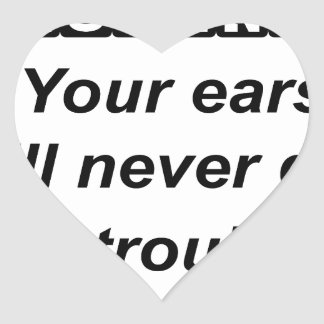be a good listener.your ears will never get in tro heart sticker