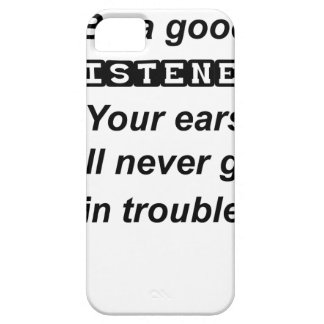 be a good listener.your ears will never get in tro iPhone 5 case