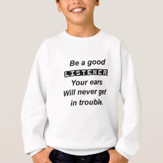 be a good listener.your ears will never get in tro sweatshirt