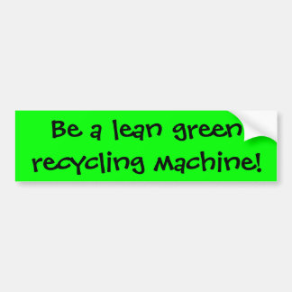 Be a lean green recycling machine! bumper stickers