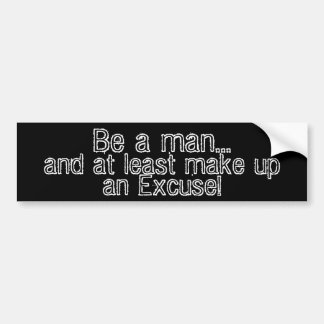 Be a man...  and at least make up an excuse! bumper sticker