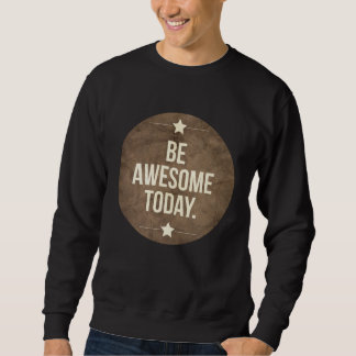 Be awesome today sweatshirt