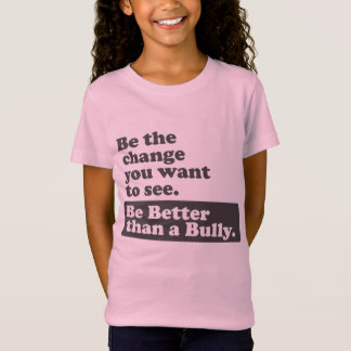 Be Better than a Bully -The change you want to see T-Shirt