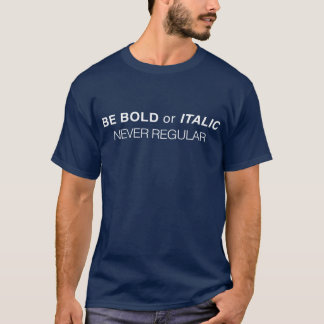 Be bold or italic. Never regular T-Shirt