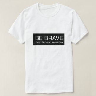 Be Brave Computers Can Sense Fear IT Tech T Shirt