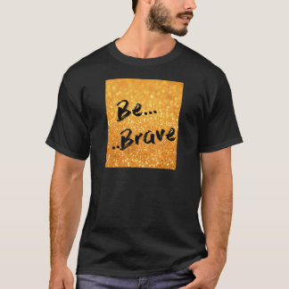 Be Brave - gold T-Shirt